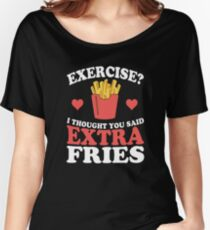 Exercise? I Thought You Said Extra Fries Women's Relaxed Fit T-Shirt