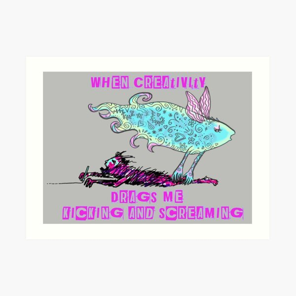 When Creativity Drags Me Kicking and Screaming Art Print