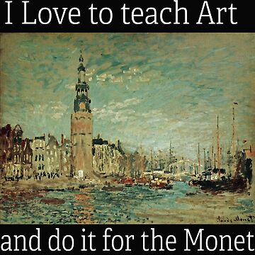 Artist Funny Design - I Love To Teach Art And Do It For The Monet by kudostees