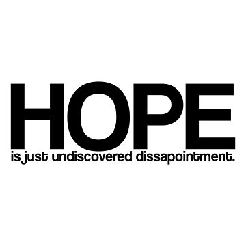Hope is just undiscovered dissapointment  by jimonaldo