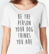 be the person your dog thinks you are Women's Relaxed Fit T-Shirt