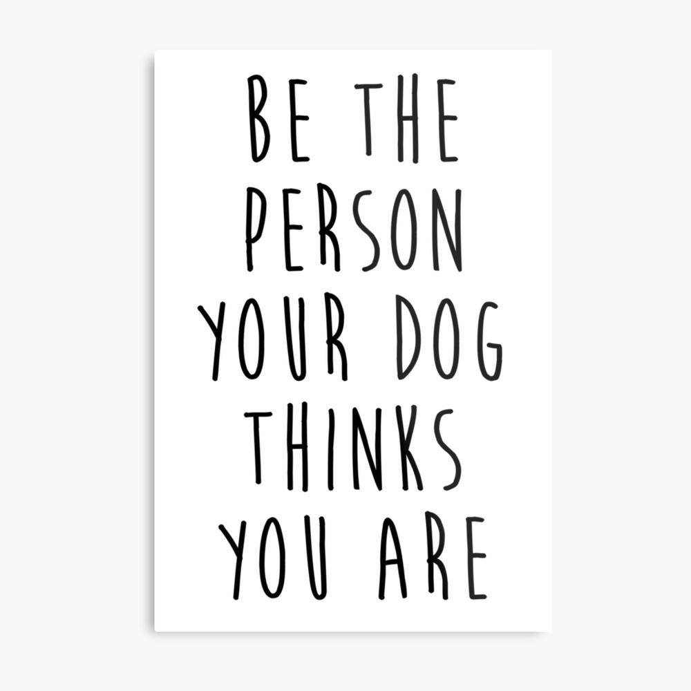 sei die Person, die dein Hund für dich hält Metallbild