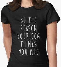 be the person your dog thinks you are Womens Fitted T-Shirt