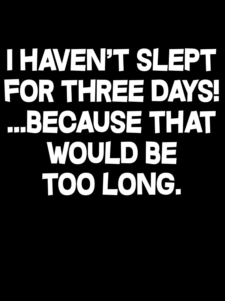 I havent slept for three days because that would be too long. by SlubberBub