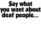 Say what you want about deaf people by SlubberBub