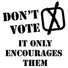 Don't Vote - It Only Encourages Them [black text] by stíobhart matulevicz