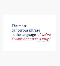 "The most dangerous phrase in the language is ""we've always done it this way."" Photographic Print"