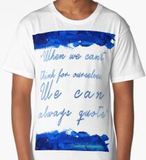 """"""" When we can't  think for ourselves,  We can  always quote"""" Long T-Shirt"""