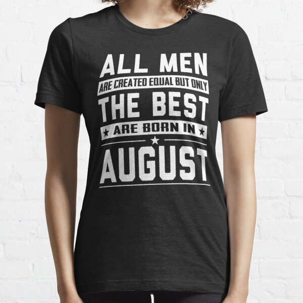 All Men Are Created Equal But Only The Best Are Born In August Essential T-Shirt
