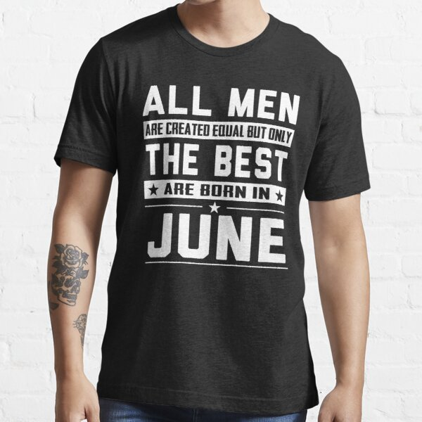 All Men Are Created Equal But Only The Best Are Born In June Essential T-Shirt
