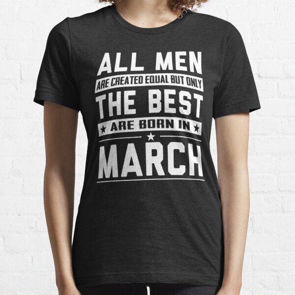 All Men Are Created Equal But Only The Best Are Born In March Essential T-Shirt
