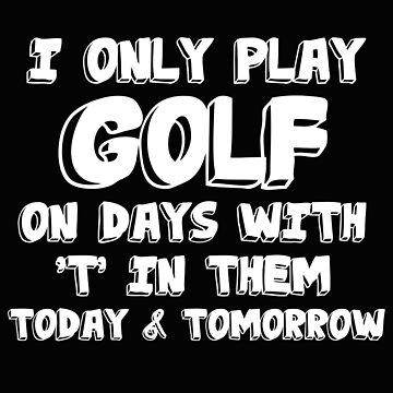 Golfing Funny Design - I Only Play Golf On Days With T In Them Today And Tomorrow by kudostees
