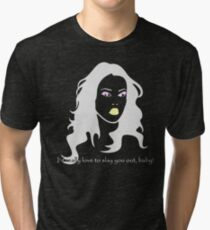 I'd really love to slay you out, baby! Tri-blend T-Shirt