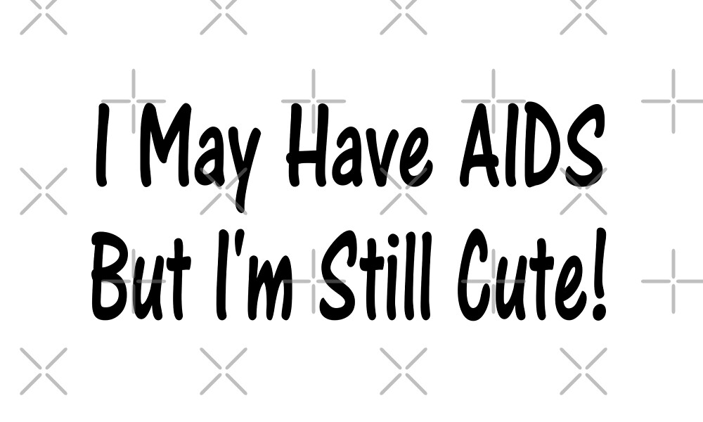 I May Have AIDS But I'm Still Cute T Shirt  by greatshirts