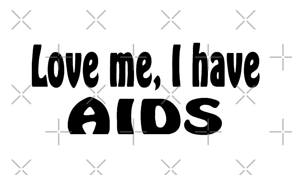 Love Me I Have AIDS T Shirt  by greatshirts
