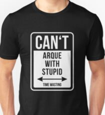 Can't argue with stupid time wasting T-Shirt