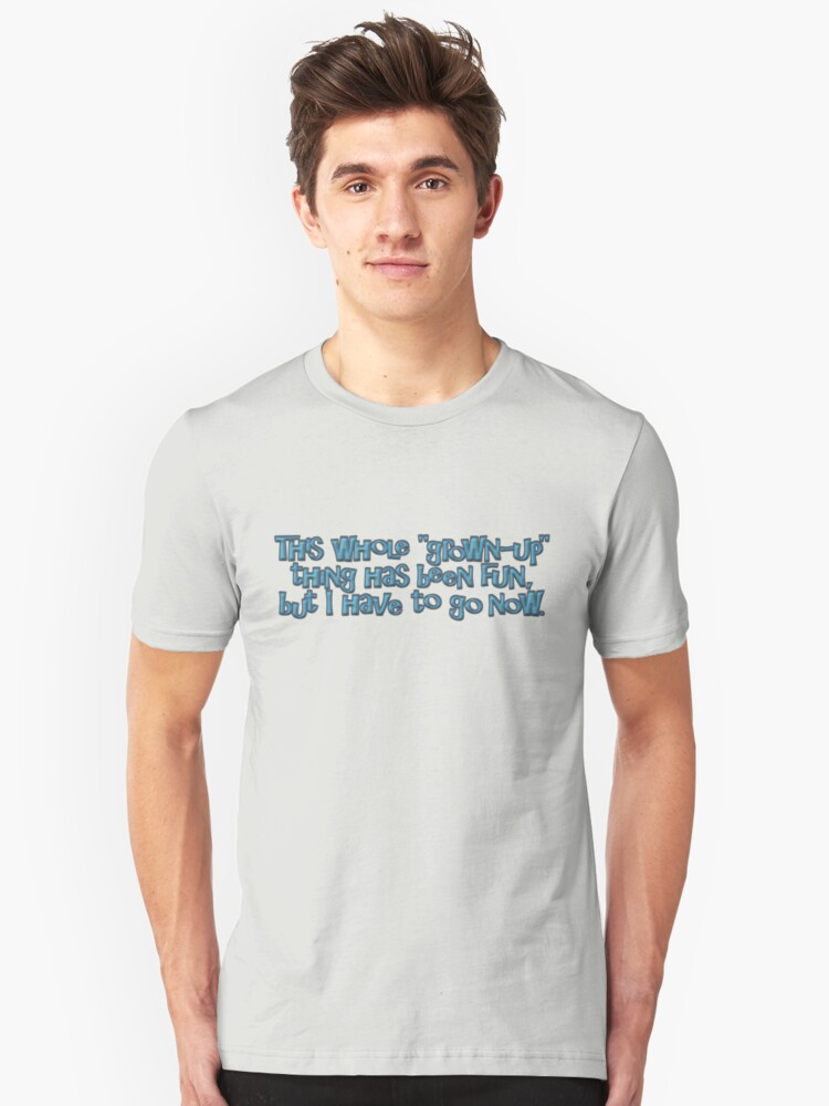 This whole grown-up thing has been fun, but I have to go now. Unisex T-Shirt Front