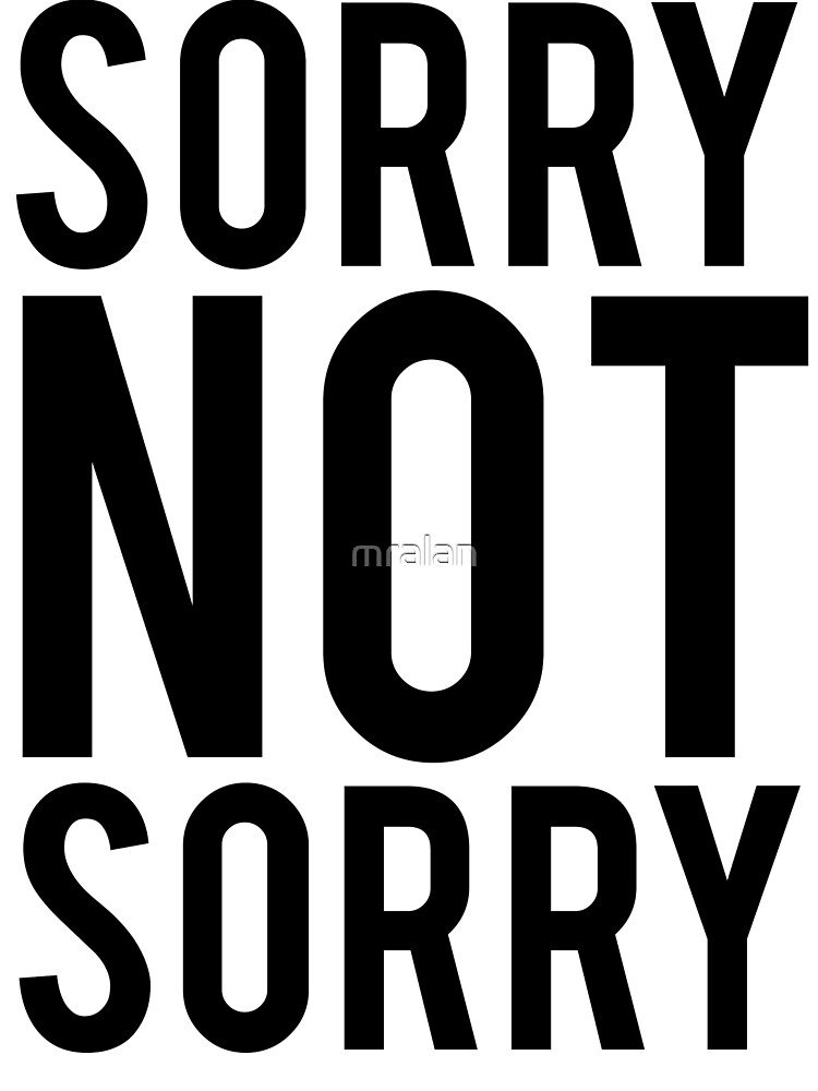 Sorry Not Sorry by mralan
