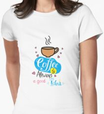Coffee is always a good idea Womens Fitted T-Shirt