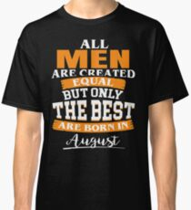 All men are created equal But only the best are born in August Classic T-Shirt