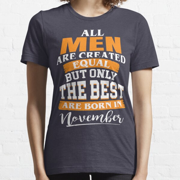 All men are created equal But only the best are born in November Essential T-Shirt
