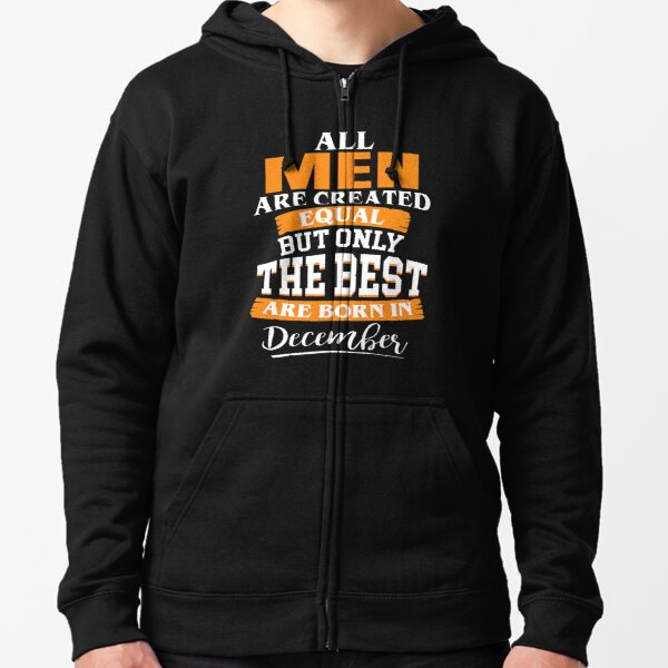 All men are created equal But only the best are born in December Zipped Hoodie