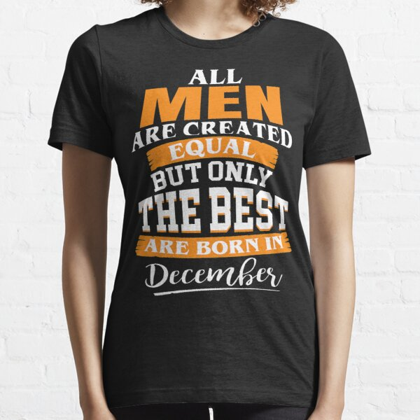 All men are created equal But only the best are born in December Essential T-Shirt