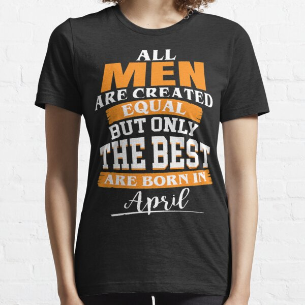 All men are created equal But only the best are born in April Essential T-Shirt