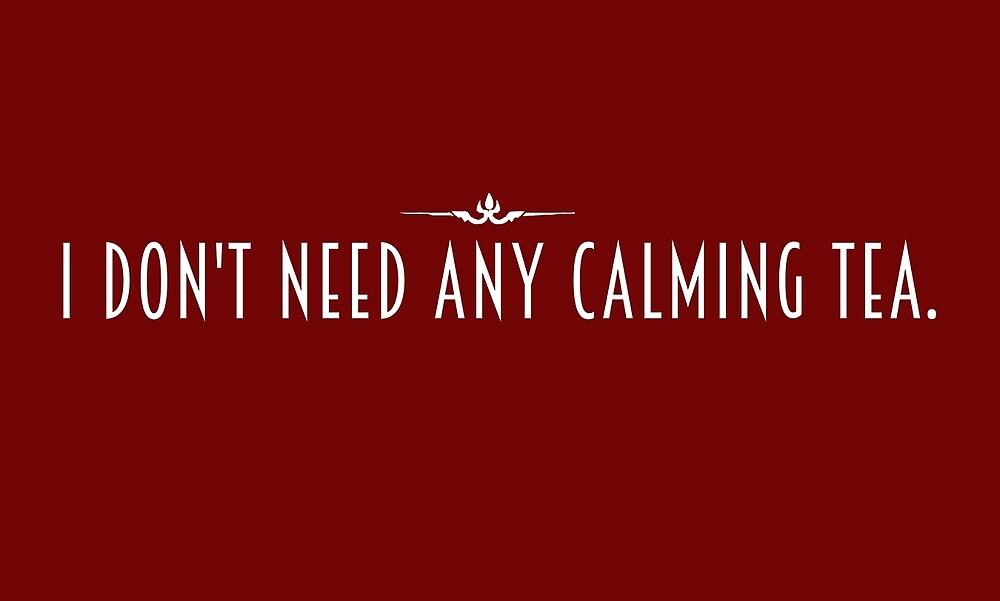 I don't need any calming tea. by unbearablybleak