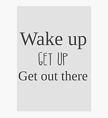 Wake up, get up, get out there Photographic Print