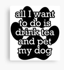 All I want to do is drink tea and pet my dog Canvas Print