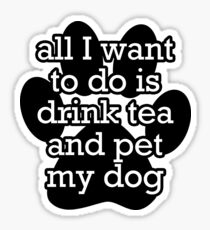 All I want to do is drink tea and pet my dog Sticker