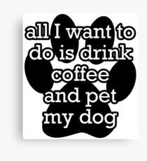 All I want to do is drink coffee and pet my dog  Canvas Print