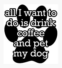 All I want to do is drink coffee and pet my dog  Photographic Print
