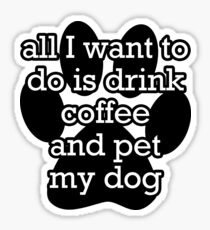 All I want to do is drink coffee and pet my dog  Sticker