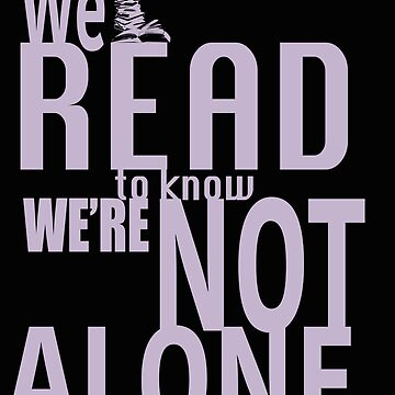 We Read To Know We're Not Alone by Troxbled