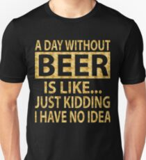 A day without beer is like...just kidding I have no idea Unisex T-Shirt