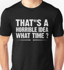 That's A Horrible Idea What Time? Unisex T-Shirt