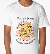 Forget Jesus, the stars died for you. Long T-Shirt