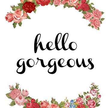 Hello Gorgeous  by FreshArtPrints