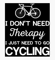 I Don't Need Therapy I Just Need To Go Cycling Photographic Print