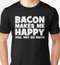 Bacon Makes Me Happy. You, Not So Much. Unisex T-Shirt