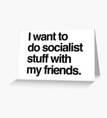 I Want To Do Socialist Stuff With My Friends Greeting Card