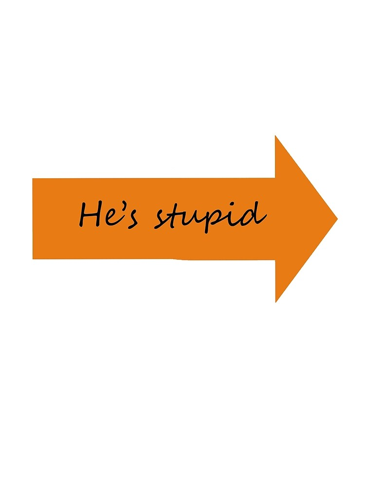 He's stupid by texta