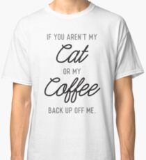 If You Aren't My Cat or My Coffee, Back Up Off Me Classic T-Shirt