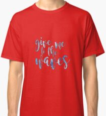 Give Me to the Waves Classic T-Shirt