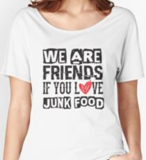We Are Friends If You Love Junk Food - Funny Women's Relaxed Fit T-Shirt