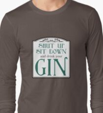 Shut Up, Sit Down and Drink Your Gin Long Sleeve T-Shirt