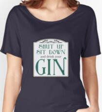Shut Up, Sit Down and Drink Your Gin Women's Relaxed Fit T-Shirt