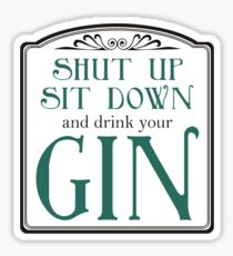 Shut Up, Sit Down and Drink Your Gin Sticker